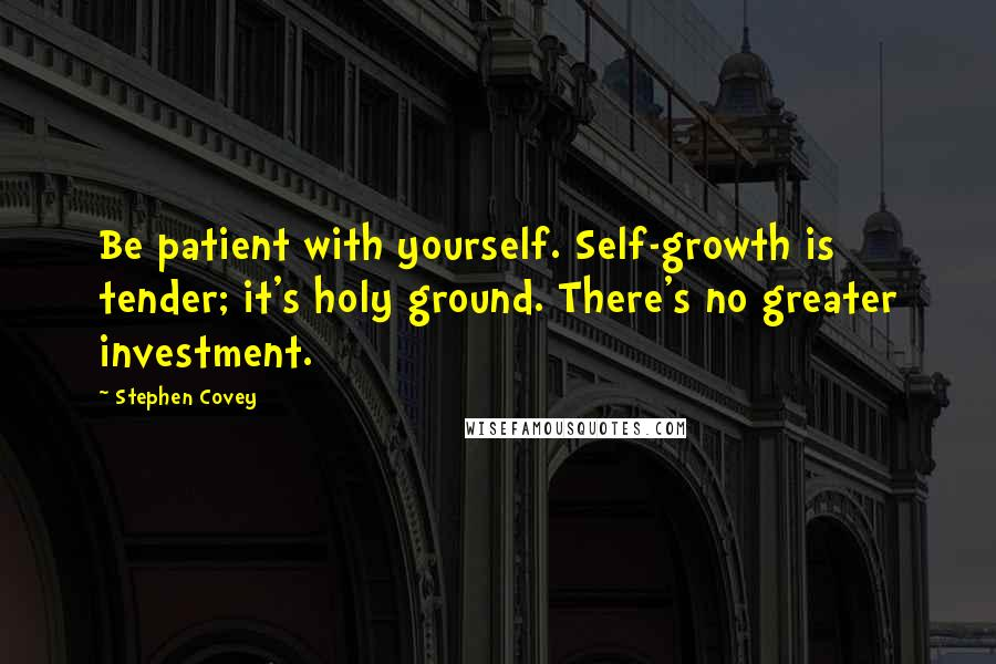 Stephen Covey quotes: Be patient with yourself. Self-growth is tender; it's holy ground. There's no greater investment.