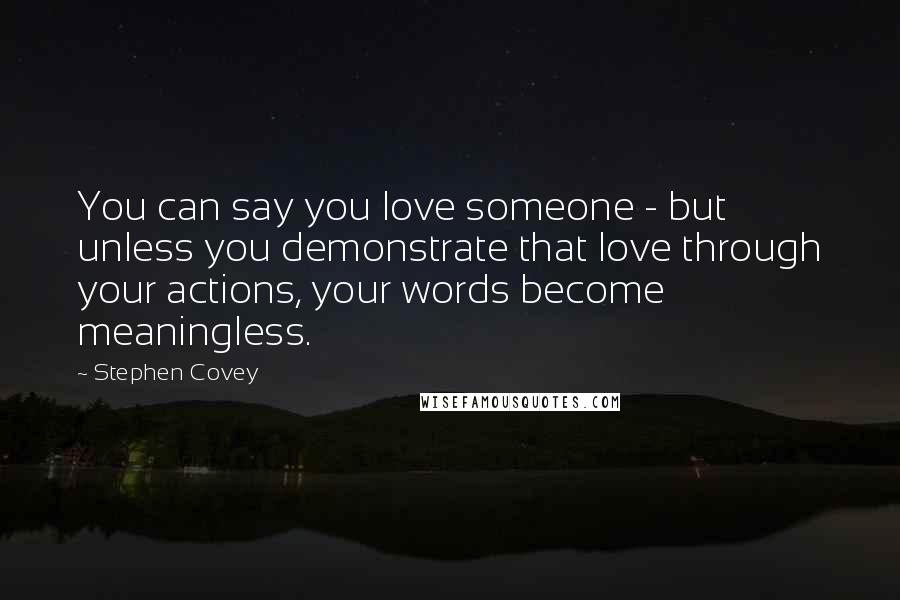 Stephen Covey quotes: You can say you love someone - but unless you demonstrate that love through your actions, your words become meaningless.