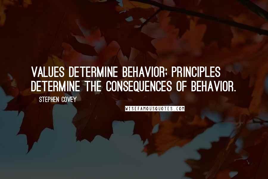 Stephen Covey quotes: Values determine behavior; Principles determine the consequences of behavior.