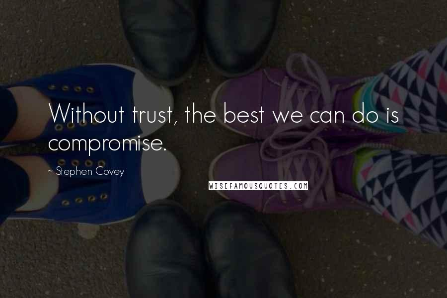 Stephen Covey quotes: Without trust, the best we can do is compromise.