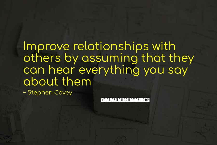 Stephen Covey quotes: Improve relationships with others by assuming that they can hear everything you say about them