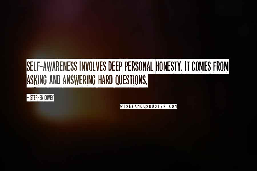 Stephen Covey quotes: Self-awareness involves deep personal honesty. It comes from asking and answering hard questions.