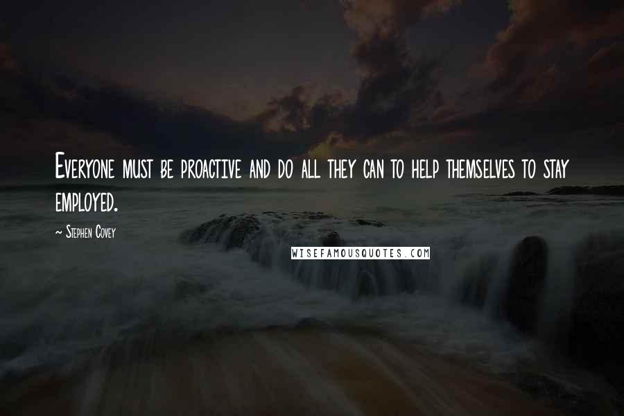 Stephen Covey quotes: Everyone must be proactive and do all they can to help themselves to stay employed.