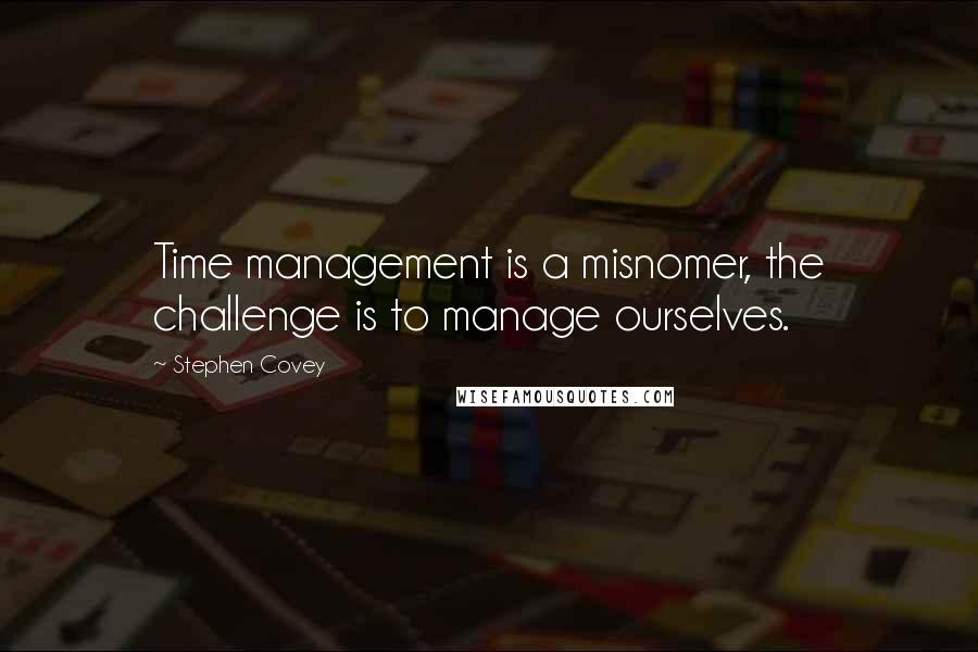 Stephen Covey quotes: Time management is a misnomer, the challenge is to manage ourselves.