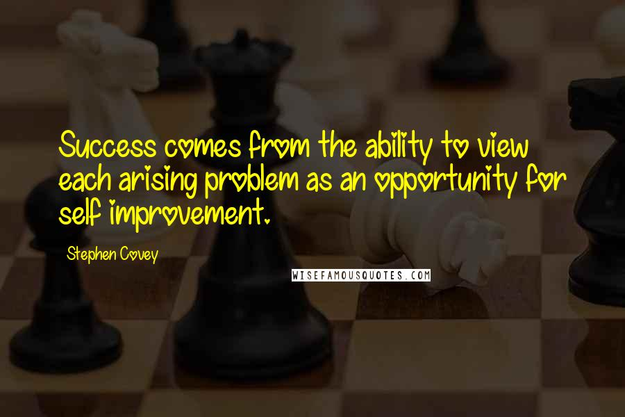 Stephen Covey quotes: Success comes from the ability to view each arising problem as an opportunity for self improvement.