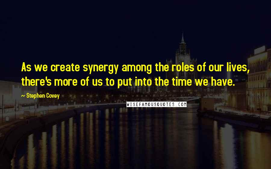 Stephen Covey quotes: As we create synergy among the roles of our lives, there's more of us to put into the time we have.