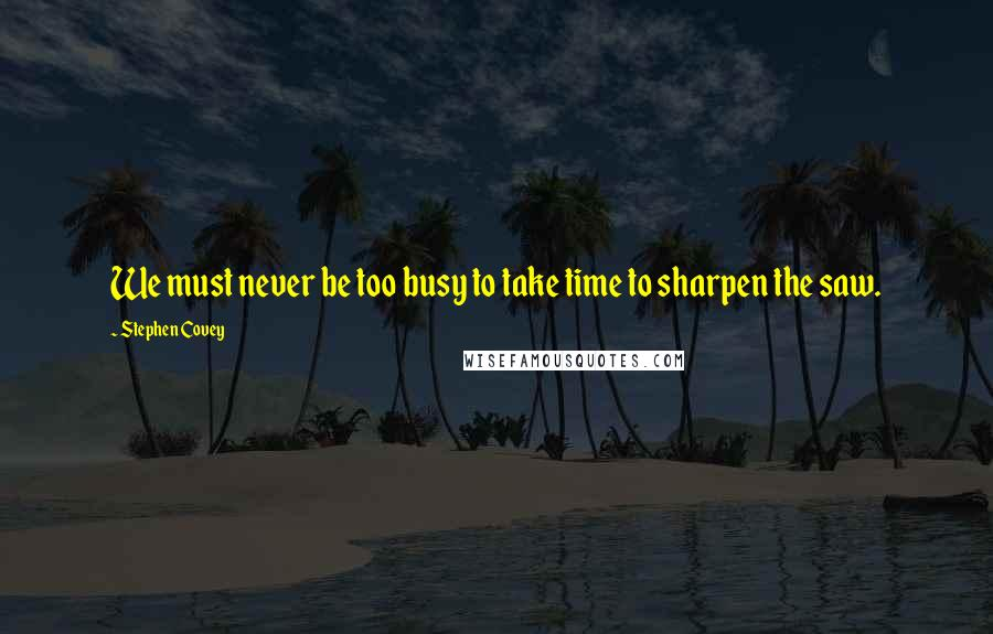 Stephen Covey quotes: We must never be too busy to take time to sharpen the saw.
