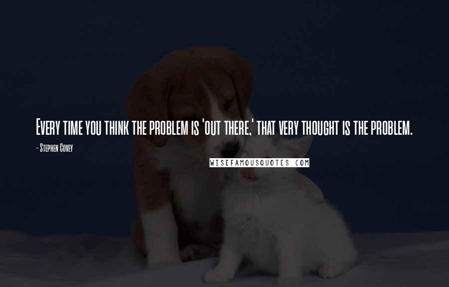 Stephen Covey quotes: Every time you think the problem is 'out there,' that very thought is the problem.