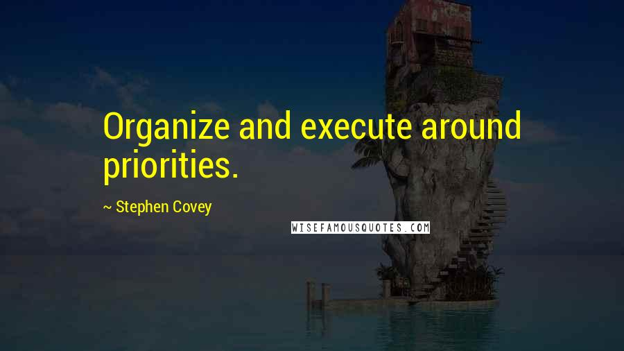 Stephen Covey quotes: Organize and execute around priorities.