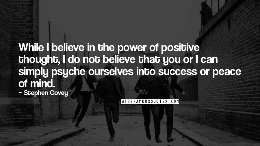 Stephen Covey quotes: While I believe in the power of positive thought, I do not believe that you or I can simply psyche ourselves into success or peace of mind.