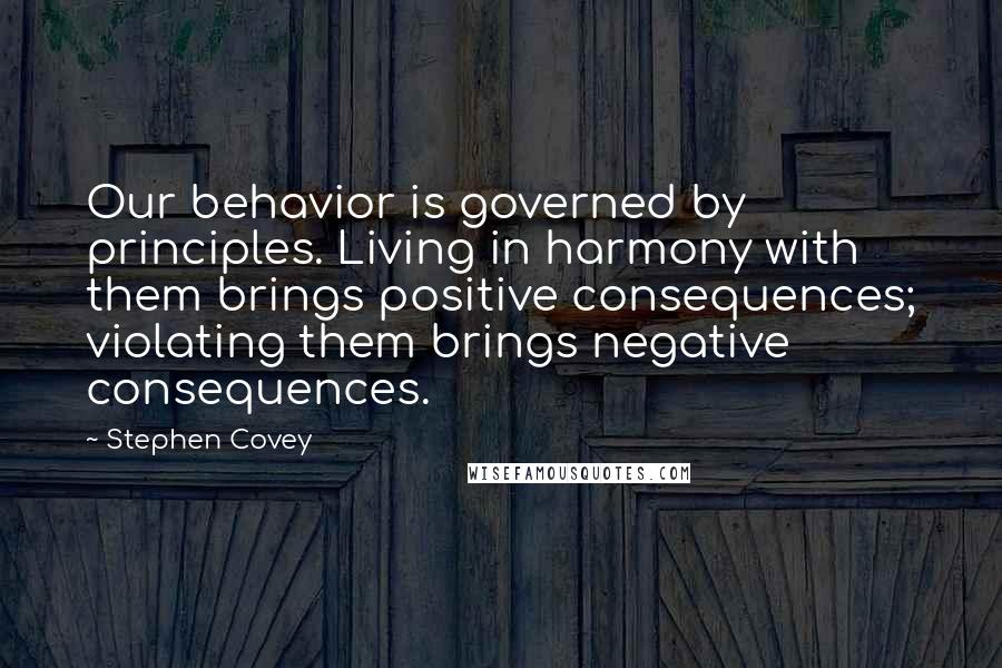 Stephen Covey quotes: Our behavior is governed by principles. Living in harmony with them brings positive consequences; violating them brings negative consequences.