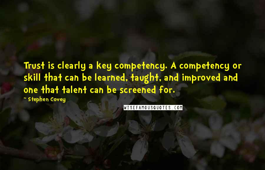 Stephen Covey quotes: Trust is clearly a key competency. A competency or skill that can be learned, taught, and improved and one that talent can be screened for.