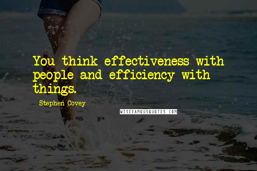 Stephen Covey quotes: You think effectiveness with people and efficiency with things.