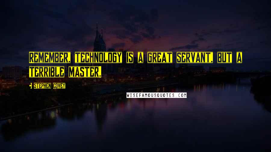 Stephen Covey quotes: Remember, technology is a great servant, but a terrible master.