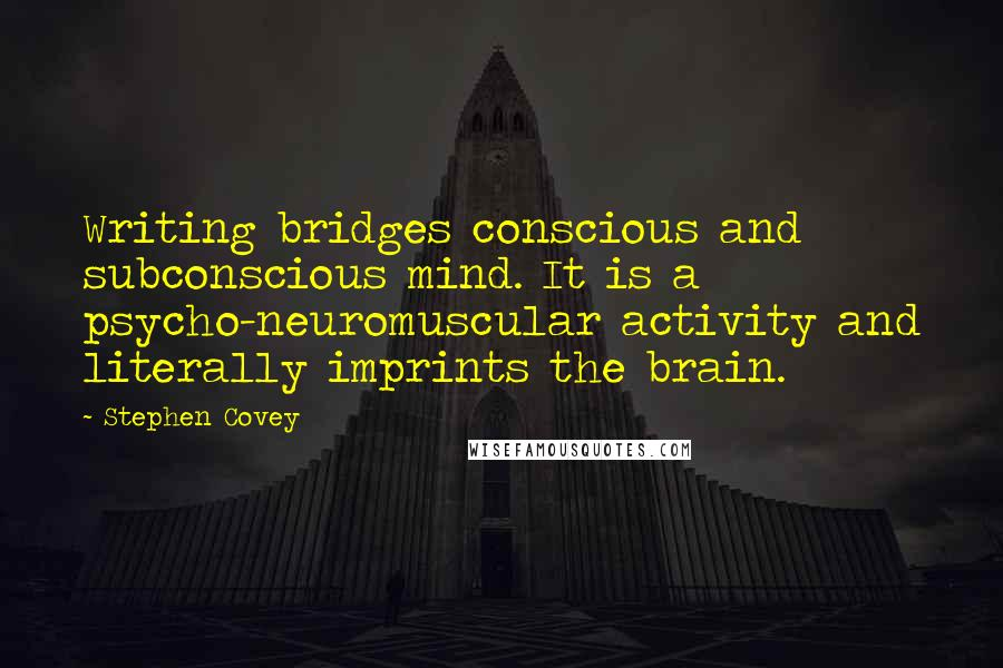 Stephen Covey quotes: Writing bridges conscious and subconscious mind. It is a psycho-neuromuscular activity and literally imprints the brain.