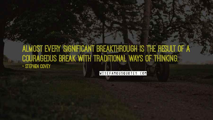Stephen Covey quotes: Almost every significant breakthrough is the result of a courageous break with traditional ways of thinking.
