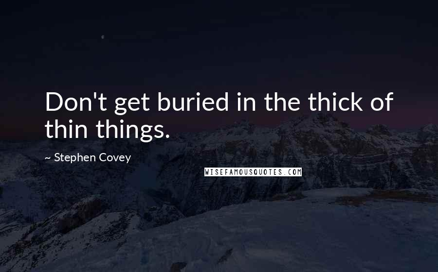 Stephen Covey quotes: Don't get buried in the thick of thin things.