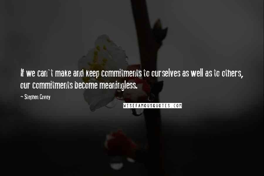 Stephen Covey quotes: If we can't make and keep commitments to ourselves as well as to others, our commitments become meaningless.
