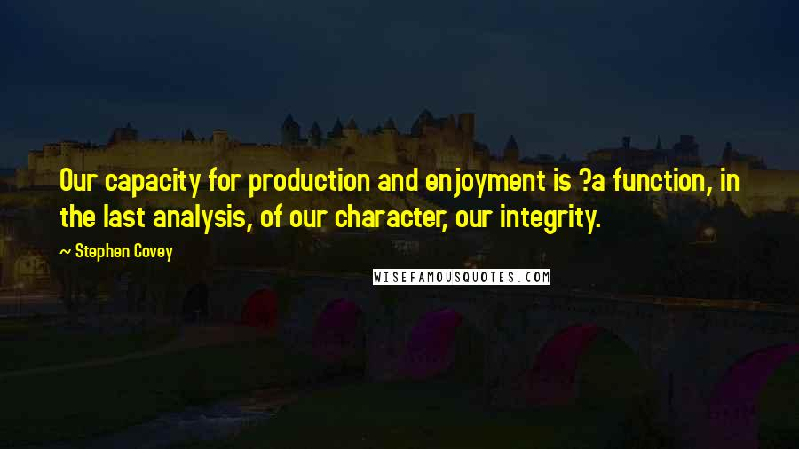 Stephen Covey quotes: Our capacity for production and enjoyment is ?a function, in the last analysis, of our character, our integrity.
