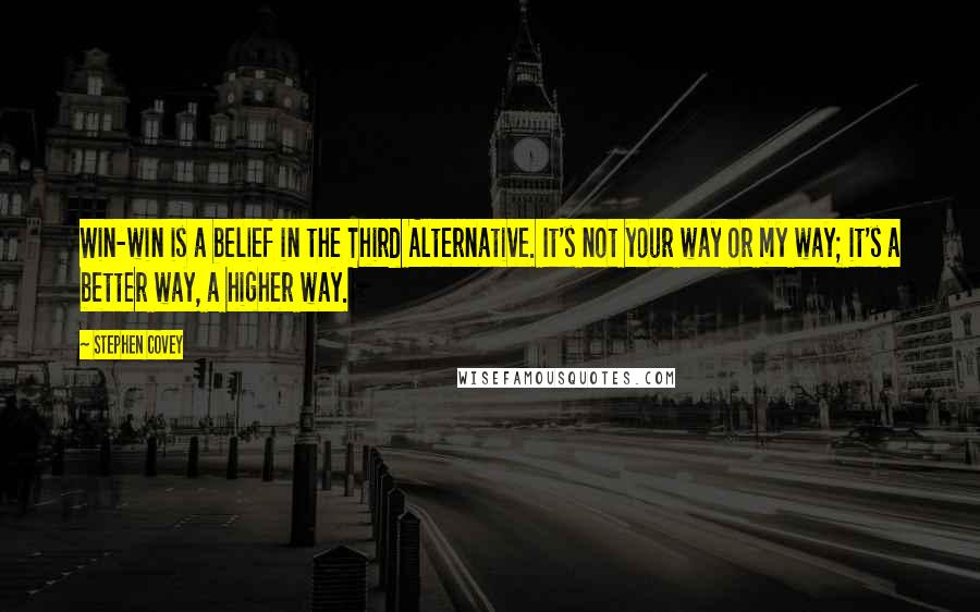 Stephen Covey quotes: Win-win is a belief in the Third Alternative. It's not your way or my way; it's a better way, a higher way.