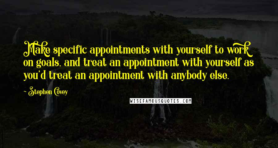 Stephen Covey quotes: Make specific appointments with yourself to work on goals, and treat an appointment with yourself as you'd treat an appointment with anybody else.