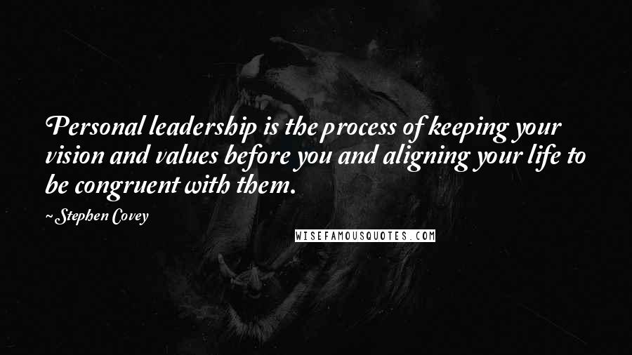 Stephen Covey quotes: Personal leadership is the process of keeping your vision and values before you and aligning your life to be congruent with them.