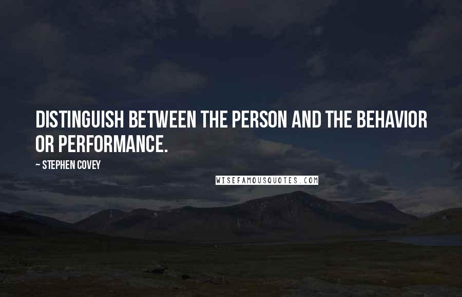 Stephen Covey quotes: Distinguish between the person and the behavior or performance.