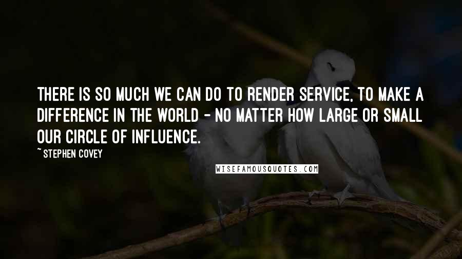 Stephen Covey quotes: There is so much we can do to render service, to make a difference in the world - no matter how large or small our circle of influence.