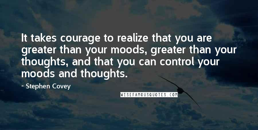 Stephen Covey quotes: It takes courage to realize that you are greater than your moods, greater than your thoughts, and that you can control your moods and thoughts.