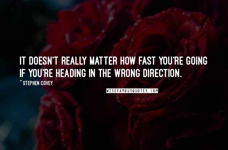 Stephen Covey quotes: It doesn't really matter how fast you're going if you're heading in the wrong direction.