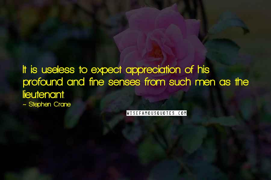 Stephen Crane quotes: It is useless to expect appreciation of his profound and fine senses from such men as the lieutenant.
