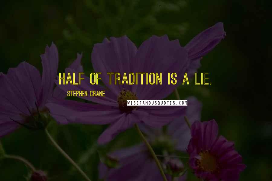 Stephen Crane quotes: Half of tradition is a lie.