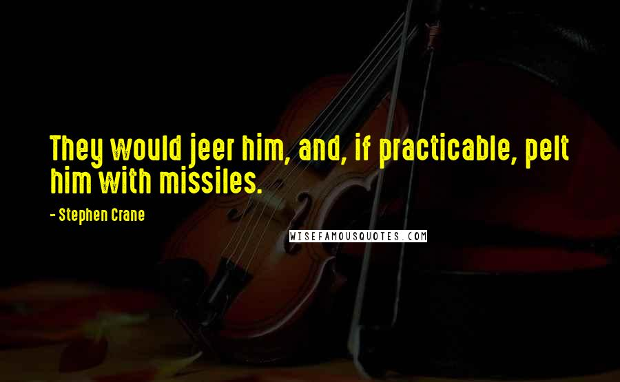 Stephen Crane quotes: They would jeer him, and, if practicable, pelt him with missiles.