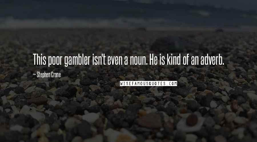 Stephen Crane quotes: This poor gambler isn't even a noun. He is kind of an adverb.