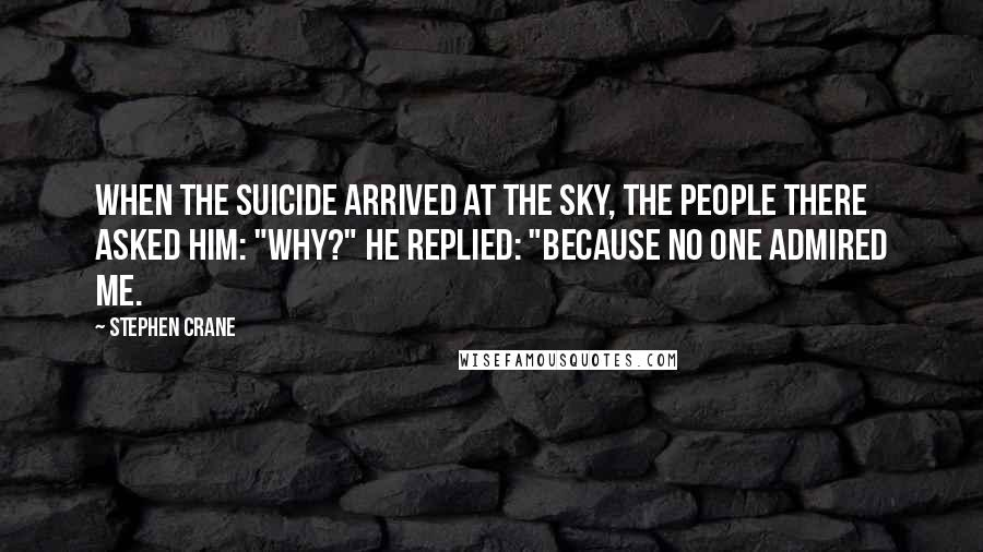 "Stephen Crane quotes: When the suicide arrived at the sky, the people there asked him: ""Why?"" He replied: ""Because no one admired me."