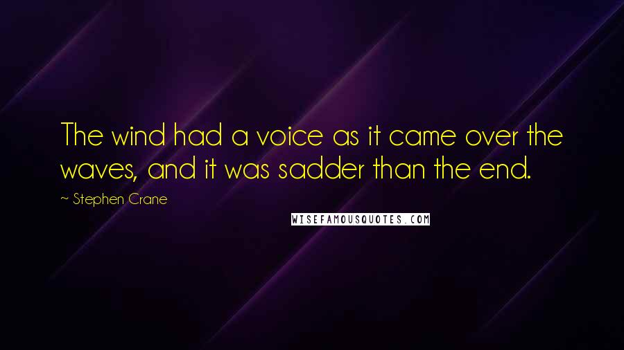 Stephen Crane quotes: The wind had a voice as it came over the waves, and it was sadder than the end.