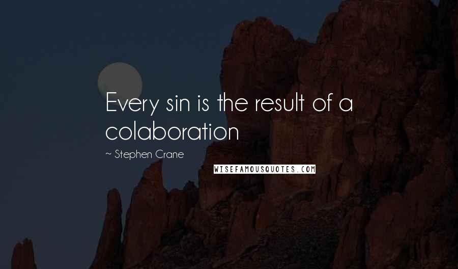Stephen Crane quotes: Every sin is the result of a colaboration