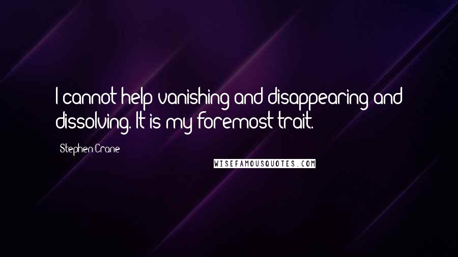 Stephen Crane quotes: I cannot help vanishing and disappearing and dissolving. It is my foremost trait.