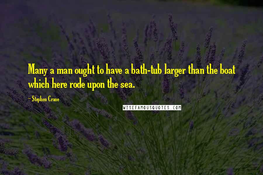 Stephen Crane quotes: Many a man ought to have a bath-tub larger than the boat which here rode upon the sea.