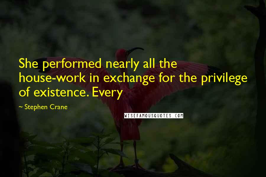 Stephen Crane quotes: She performed nearly all the house-work in exchange for the privilege of existence. Every