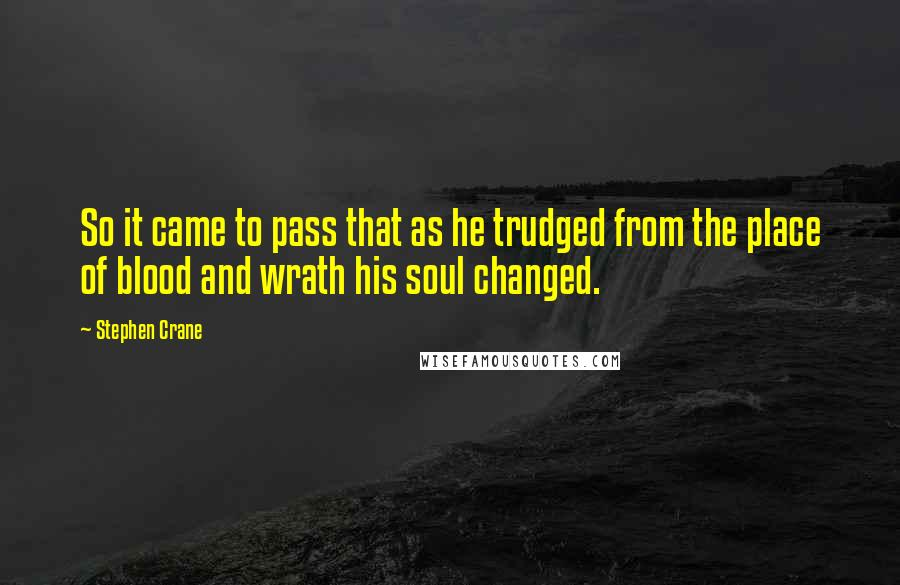 Stephen Crane quotes: So it came to pass that as he trudged from the place of blood and wrath his soul changed.