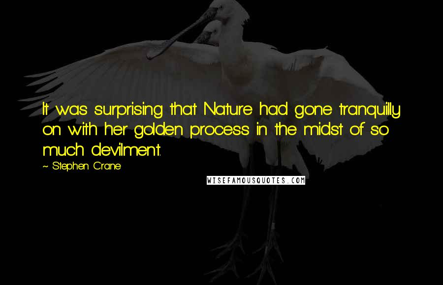 Stephen Crane quotes: It was surprising that Nature had gone tranquilly on with her golden process in the midst of so much devilment.