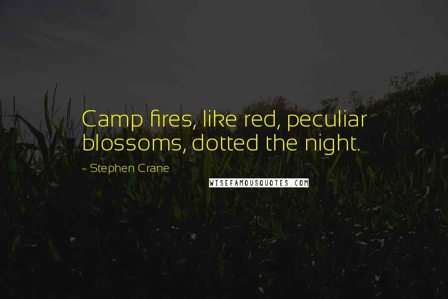 Stephen Crane quotes: Camp fires, like red, peculiar blossoms, dotted the night.