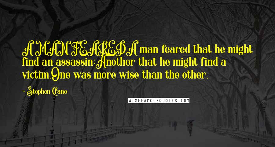 Stephen Crane quotes: A MAN FEAREDA man feared that he might find an assassin;Another that he might find a victim.One was more wise than the other.