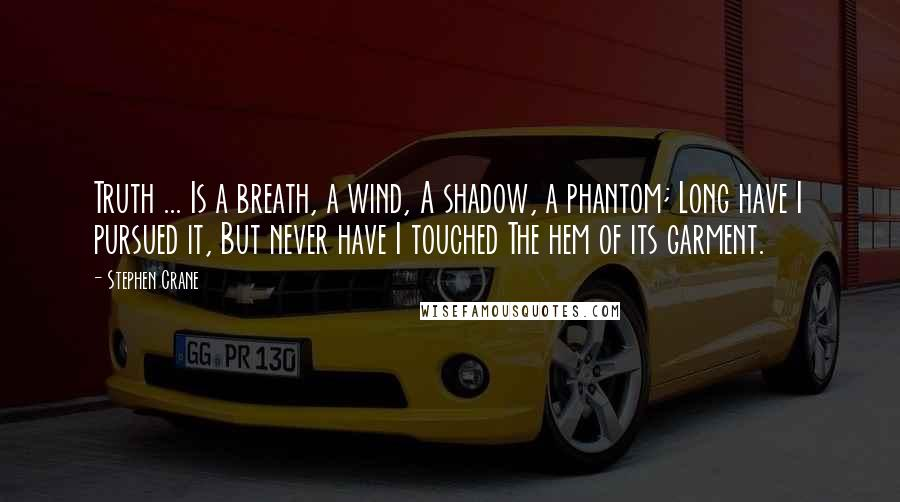 Stephen Crane quotes: Truth ... Is a breath, a wind, A shadow, a phantom; Long have I pursued it, But never have I touched The hem of its garment.
