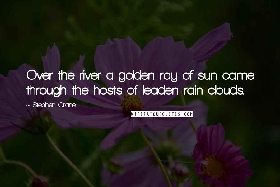 Stephen Crane quotes: Over the river a golden ray of sun came through the hosts of leaden rain clouds.