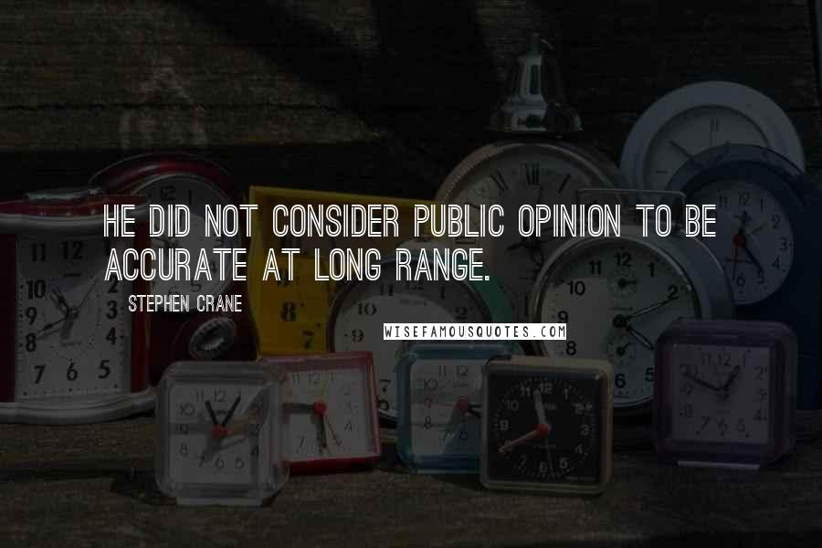 Stephen Crane quotes: He did not consider public opinion to be accurate at long range.