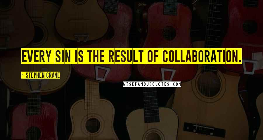 Stephen Crane quotes: Every sin is the result of collaboration.