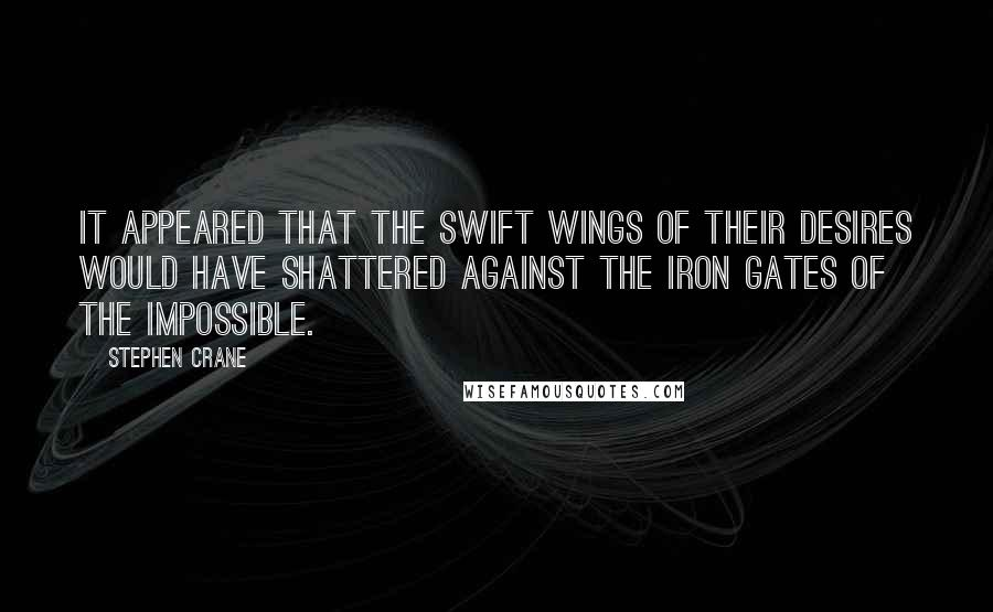 Stephen Crane quotes: It appeared that the swift wings of their desires would have shattered against the iron gates of the impossible.