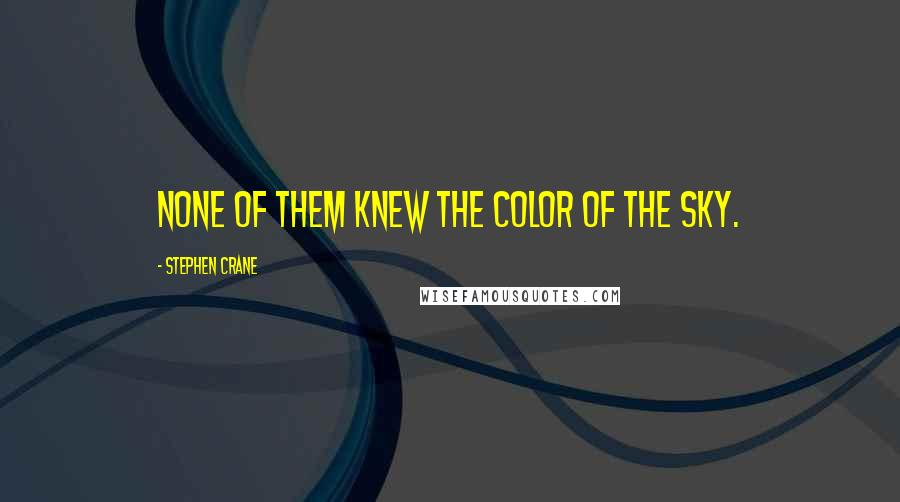 Stephen Crane quotes: None of them knew the color of the sky.